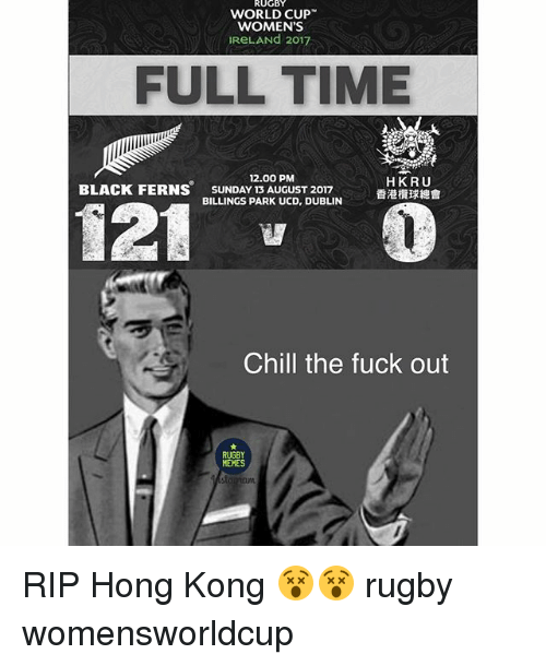 Chill, Memes, and World Cup: RUGBY  WORLD CUP  WOMEN'S  IReLANd 2017  FULL TIME  12.00 PM  SUNDAY 13 AUGUST 2017  BILLINGS PARK UCD, DUBLIN  HKRU  香港欖球總會  BLACK FERNS  Chill the fuck out  RUGBY  MEMES RIP Hong Kong 😵😵 rugby womensworldcup