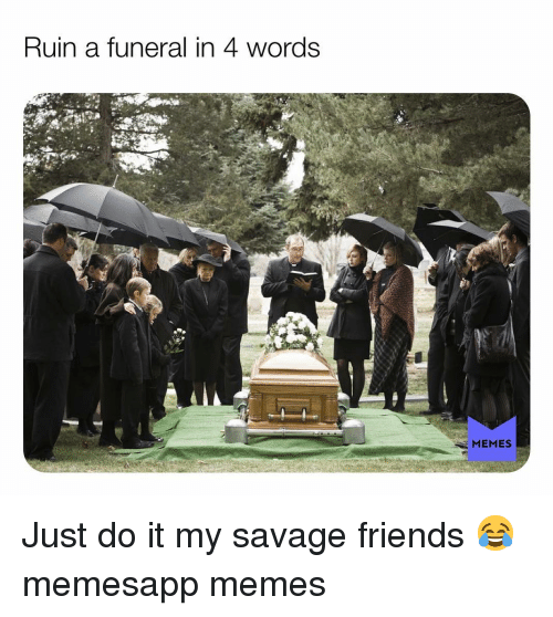 Friends, Just Do It, and Memes: Ruin a funeral in 4 words  MEMES Just do it my savage friends 😂 memesapp memes