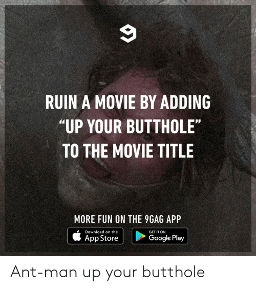 """ant man: RUIN A MOVIE BY ADDING  """"UP YOUR BUTTHOLE""""  TO THE MOVIE TITLE  MORE FUN ON THE 9GAG APP  Download on the  GET IT ON  App Store  Google Play Ant-man up your butthole"""