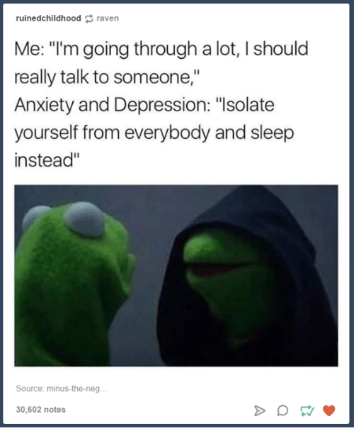 """ravenous: ruined childhood raven  Me: """"I'm going through a lot, I should  really talk to someone,""""  Anxiety and Depression: """"Isolate  yourself from everybody and sleep  instead  Source: minus-the-neg  30,602 notes"""