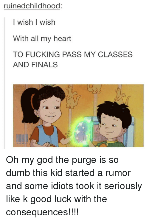 The Purge: ruinedchildhood  I wish wish  With all my heart  TO FUCKING PASS MY CLASSES  AND FINALS Oh my god the purge is so dumb this kid started a rumor and some idiots took it seriously like k good luck with the consequences!!!!