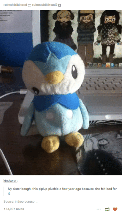 Plushy: ruinedchildhood ruin edchildhood2  kinokoren  My sister bought this piplup plushie a few year ago because she felt bad for  Source: intheprocesso.  133,997 notes