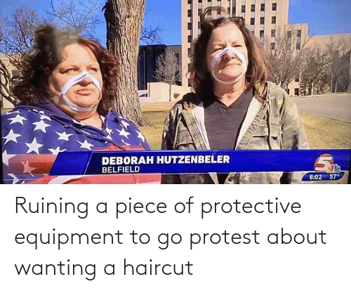 Haircut: Ruining a piece of protective equipment to go protest about wanting a haircut