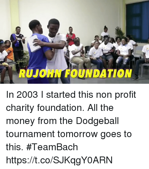 Dodgeball, Memes, and Money: RUJONN FOUNDATION In 2003 I started this non profit charity foundation. All the money from the Dodgeball tournament tomorrow goes to this. #TeamBach https://t.co/SJKqgY0ARN