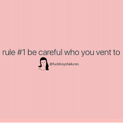 Girl Memes, Be Careful, and Who: rule #1 be careful who you vent to  @fuckboysfailures