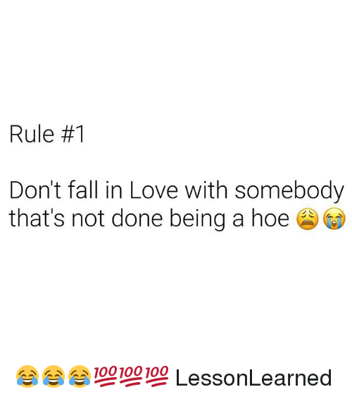 Fall, Hoe, and Love: Rule #1  Don't fall in Love with somebody  that's not done being a hoe 😂😂😂💯💯💯 LessonLearned