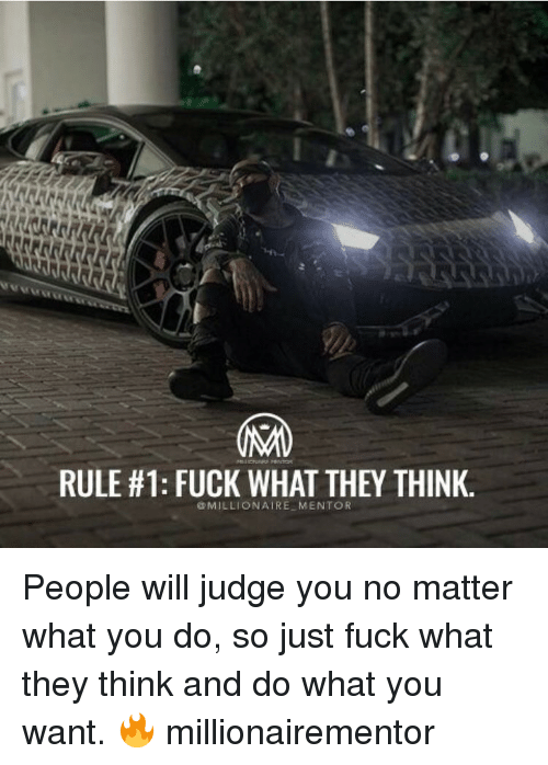 Memes, What You Doing, and 🤖: RULE #1: FUCK WHAT THEY THINK.  MILLIONAIRE MENTOR People will judge you no matter what you do, so just fuck what they think and do what you want. 🔥 millionairementor