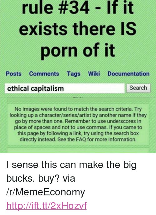 """ethical: rule #34-If it  exists there IS  porn of it  Posts Comments Tags Wiki Documentation  ethical capitalism  Search  No images were found to match the search criteria. Try  looking up a character/series/artist by another name if they  go by more than one. Remember to use underscores in  place of spaces and not to use commas. If you came to  this page by following a link, try using the search box  directly instead. See the FAQ for more information. <p>I sense this can make the big bucks, buy? via /r/MemeEconomy <a href=""""http://ift.tt/2xHozvf"""">http://ift.tt/2xHozvf</a></p>"""