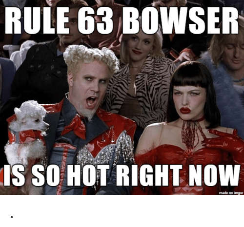 hot right now: RULE 63 BOWSER  IS SO HOT RIGHT NOW  made on imgur .