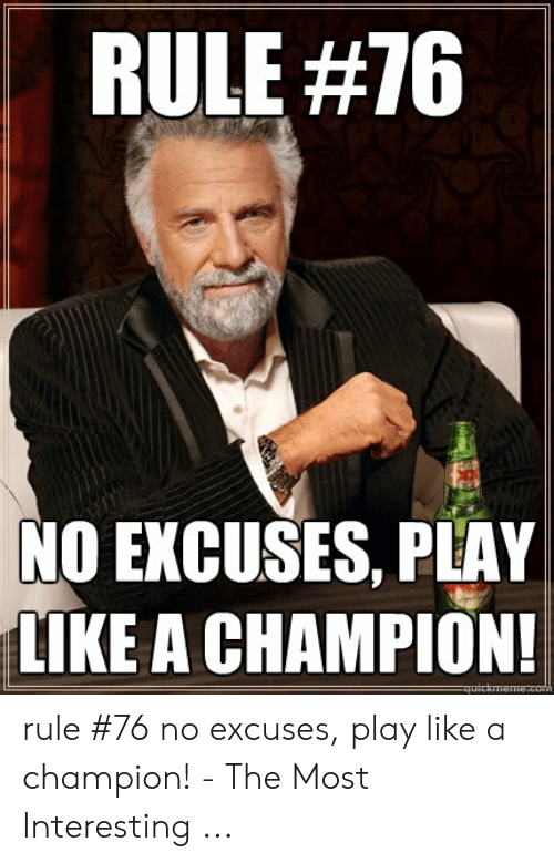 Champion Meme: RULE #76  NO EXCUSES, PLAY  LIKE A CHAMPION!  uicimem8.com rule #76 no excuses, play like a champion! - The Most Interesting ...