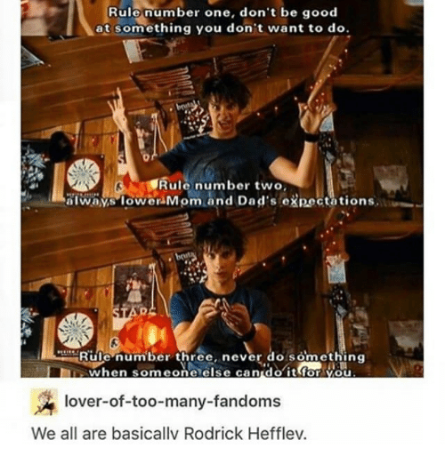 rodrick: Rule number one, don't be good  at something you don't want to do.  Rule number two,  always lower Mom and Dad's expectations.  Rule number three, never do something  E when someone else can do it for you  lover-of-too-many-fandoms  We all are basicallv Rodrick Hefflev.
