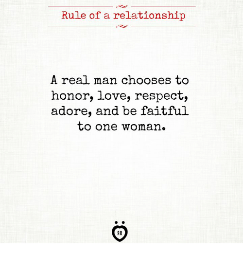 Love, Respect, and One: Rule of a relationship  A real man chooses to  honor, love, respect,  adore, and be faitful  CO one woman.  AR