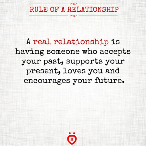 Future, Who, and You: RULE OF A RELATIONSHIP  A real relationship is  having someone who accepts  your past, supports your  present, loves you and  encourages your future.
