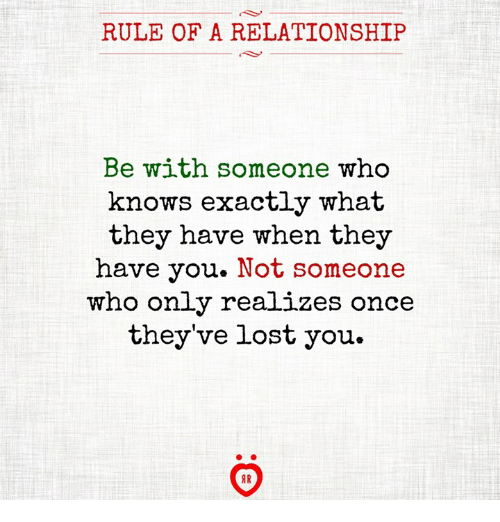 Lost, Once, and Who: RULE OF A RELATIONSHIP  Be with someone who  knows exactly what  they have when they  have you. Not someone  who only realizes once  they've lost you