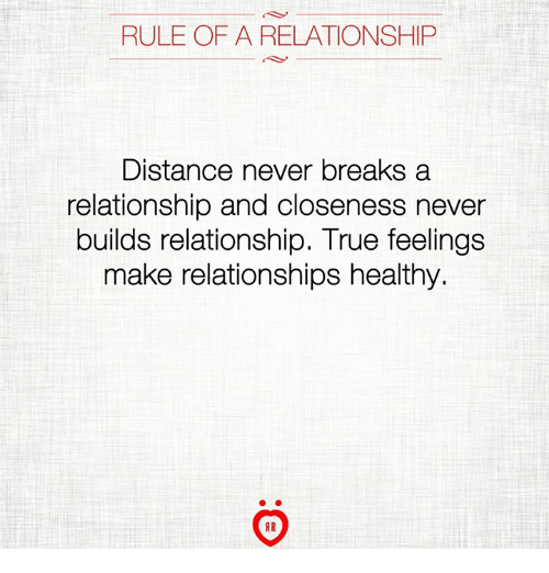 Relationships, True, and Never: RULE OF A RELATIONSHIP  Distance never breaks a  relationship and closeness never  builds relationship. True feelings  make relationships healthy.  AR