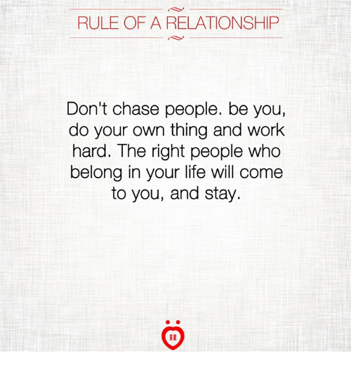 Life, Work, and Chase: RULE OF A RELATIONSHIP  Don't chase people. be you,  do your own thing and work  hard. The right people who  belong in your life will come  to you, and stay.  AR