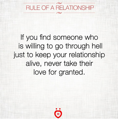 Alive, Love, and Hell: RULE OF A RELATIONSHIP  f you find someone who  is willing to go through hell  just to keep your relationship  alive, never take their  love for granted.  IR