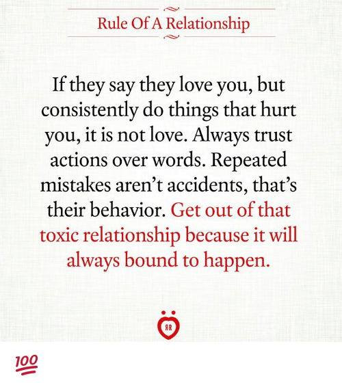 Love, Mistakes, and Bound: Rule Of A Relationship  If they say they love you, but  consistently do things that hurt  you, it is not love. Always trust  actions over words. Repeated  mistakes aren't accidents, that's  their behavior. Get out of that  toxic relationship because it will  always bound to happen. 💯