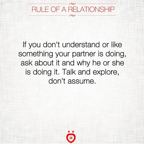 Ask, Why, and She: RULE OF A RELATIONSHIP  If you don't understand or like  something your partner is doing,  ask about it and why he or she  is doing it. Talk and explore,  don't assume.  AR