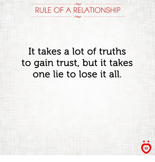 gain: RULE OF A RELATIONSHIP  It takes a lot of truths  to gain trust, but it takes  one lie to lose it all  AR