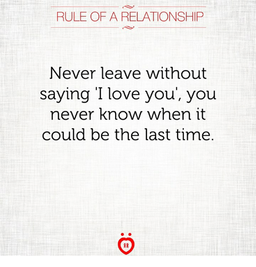 Love, I Love You, and Time: RULE OF A RELATIONSHIP  Never leave without  saying I love you', you  never know when it  could be the last time.  AR