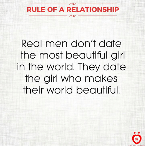 the most beautiful girl in the world: RULE OF A RELATIONSHIP  Real men don't date  the most beautiful girl  In the World. They date  the girl who makes  their World beautiful.  AR