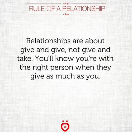 Relationships, They, and You: RULE OF A RELATIONSHIP  Relationships are about  give and give, not give and  take. You'll know you're with  the right person when they  give as much as you.  AR