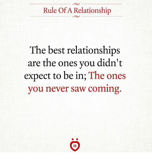 Relationships, Saw, and Best: Rule Of A Relationship  The best relationships  are the ones you didn't  expect to be in; The ones  you never saw coming  AR