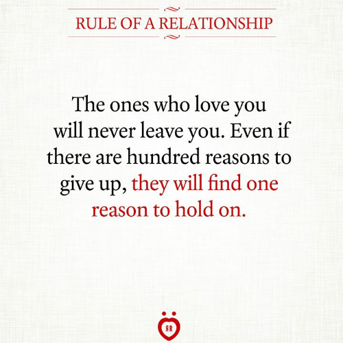 Love, Never, and Reason: RULE OF A RELATIONSHIP  The ones who love you  will never leave you. Even if  there are hundred reasons to  give up, they will find one  reason to hold on.