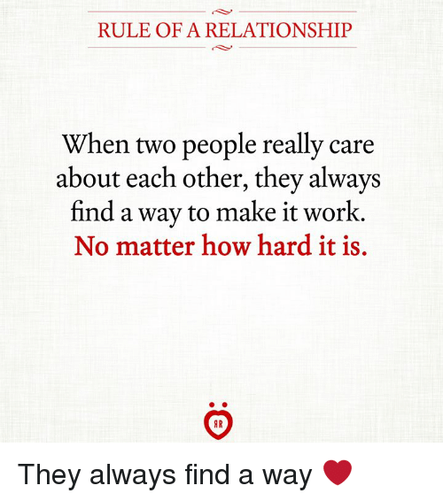 Work, How, and Make: RULE OF A RELATIONSHIP  When two people really care  about each other, they always  find a way to make it work  No matter how hard it is. They always find a way ❤
