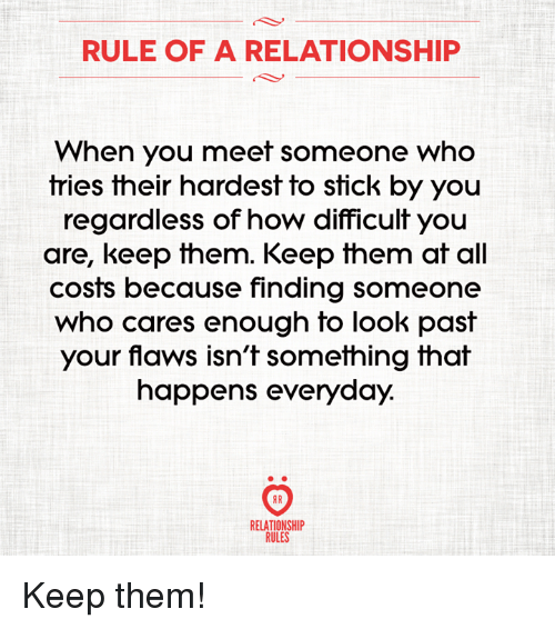 How, Sticks, and Who: RULE OF A RELATIONSHIP  When you meet someone who  tries their hardest to stick by you  regardless of how difficult you  are, keep them. Keep them at all  costs because finding someone  who cares enough to look past  your flaws isn't something that  happens everyday.  AR  RELATIONSHIP  RULES Keep them!