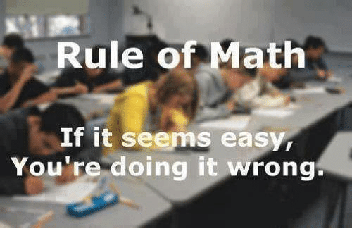 Memes, Math, and 🤖: Rule of Math  If it seems easy,  You're doing it wrong.