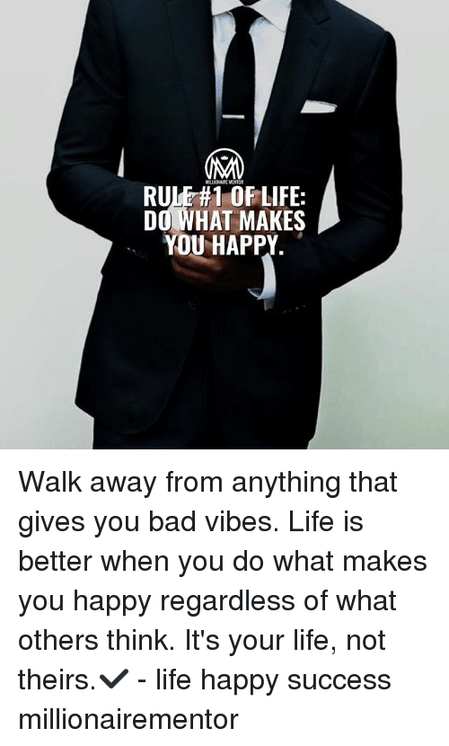 Bad, Life, and Memes: RULE#OFLIFE:  DO WHAT MAKES  YOU HAPPY Walk away from anything that gives you bad vibes. Life is better when you do what makes you happy regardless of what others think. It's your life, not theirs.✔️ - life happy success millionairementor