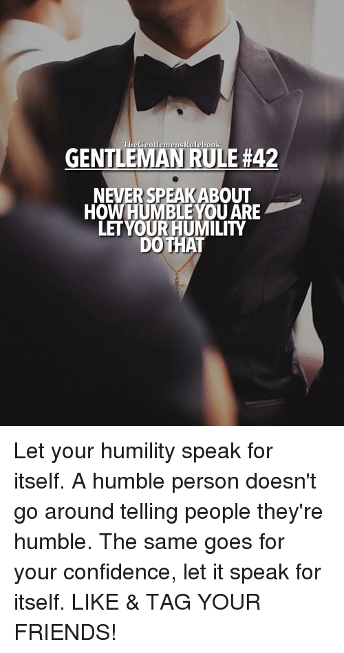 humbleness: Rulebook  GENTLEMAN RULE #42  NEVER SPEAKABOUT  HOW HUMBLE YOU ARE  LET YOUR HUMILITY  DO THAT Let your humility speak for itself. A humble person doesn't go around telling people they're humble. The same goes for your confidence, let it speak for itself. LIKE & TAG YOUR FRIENDS!