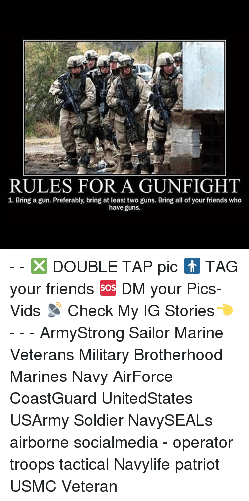 Friends, Guns, and Memes: RULES FOR A GUN FIGHT  1. Bring a gun. Preferably, bring at least two guns. Bring all of your friends who  have guns. - - ❎ DOUBLE TAP pic 🚹 TAG your friends 🆘 DM your Pics-Vids 📡 Check My IG Stories👈 - - - ArmyStrong Sailor Marine Veterans Military Brotherhood Marines Navy AirForce CoastGuard UnitedStates USArmy Soldier NavySEALs airborne socialmedia - operator troops tactical Navylife patriot USMC Veteran