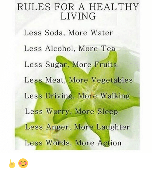 Vegetals: RULES FOR A HEALTHY  LIVING  Less Soda, More Water  Less Alcohol, More Te  Less Sugar, More Fruit  Less Meat More Vegetables  Less Driving, More Walking  Less Worry, More Sleep  ess Anger, More Laughter  Less Words, More Action ☝😊