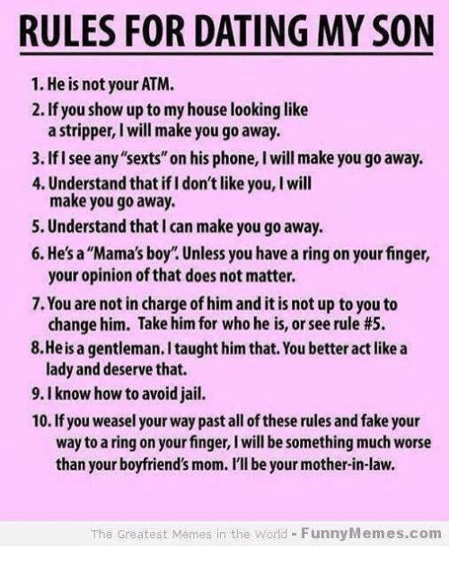 "weasels: RULES FOR DATING MY SON  1. He is not your ATM.  2. If you show up to my house looking like  a stripper, will make you go away.  3.Ifisee any""sexts"" on his phone, l will make you go away.  4. Understand that ifldon't like you, l will  make you go away.  5. Understand that l can make you go away.  6. He's a ""Mama's boy. Unless you have a ring on your finger  your opinion of that does not matter.  7. You are not in charge of him and it is not up to you to  change him. Take him for who he is, or see rule #5.  8. He is a gentleman.Itaught him that. You betteractlike a  lady and deserve that.  9.I know how to avoid jail.  10. If you weasel your way past all ofthese rules and fake your  way to a ring on your finger, I will be something much worse  than your boyfriend's mom. I'll be your mother-in-law.  The Greatest Memes in the World FunnyMemes.com"