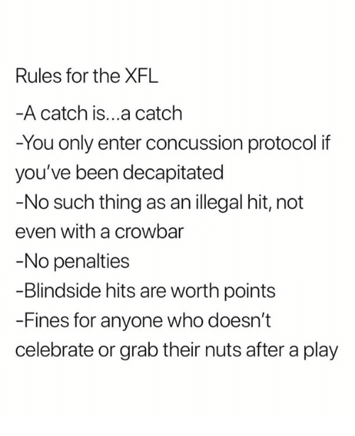 Xfl: Rules for the XFL  A catch is...a catclh  -You only enter concussion protocol if  you've been decapitated  -No such thing as an illegal hit, not  even with a crowbar  No penalties  -Blindside hits are worth points  -Fines for anyone who doesn't  celebrate or grab their nuts after a play