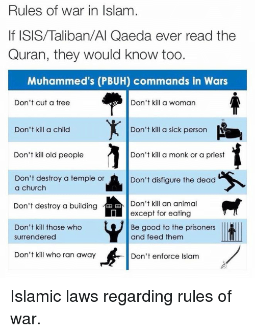 Surrend: Rules of war in Islam  Quran, they would know too.  Muhammed's (PBUH) commands in Wars  Don't cut a tree  Don't kill a woman  Don't kill a sick person  Don't kill a child  Don't kill old people  Don't kill a monk or a priest  Don't destroy a temple or  Don't disfigure the dead  a church  Don't destroy a building  EE Don't kill an animal  except for eating  Don't kill those who  Be good to the prisoners  and feed them  surrendered  Don't kill who ran away  Don't enforce Islam Islamic laws regarding rules of war.