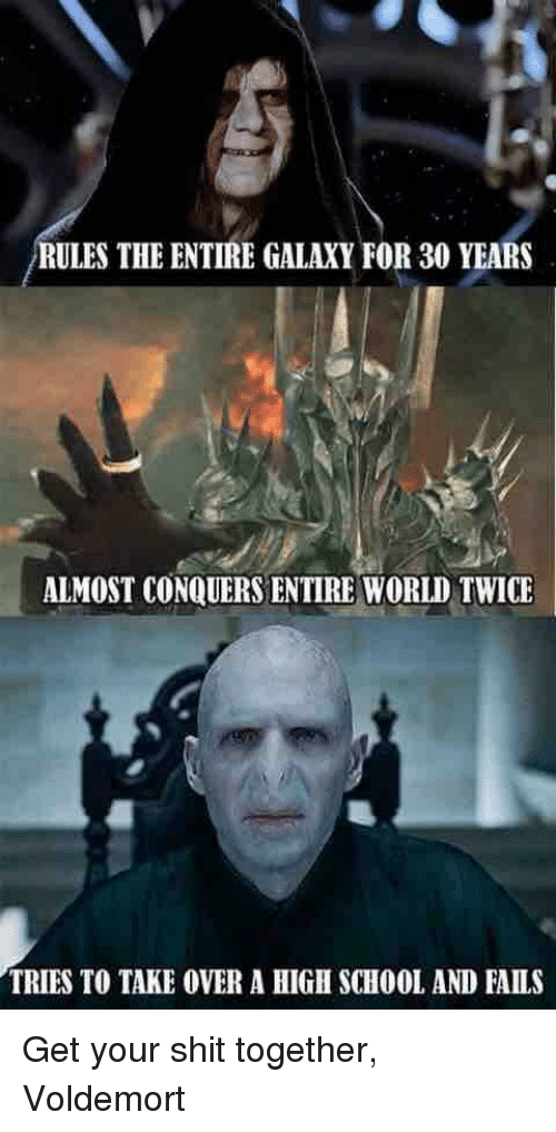 voldemort: RULES THE ENTIRE GALAXY FOR 30 YEARS  ALMOST CONQUERS ENTIRE WORLD TWICE  TRIES TO TAKE OVER A HIGH SCHOOL AND FAILS Get your shit together, Voldemort