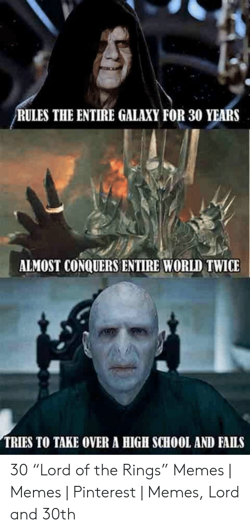 """Funny Lord Of The Rings: RULES THE ENTIRE GALAXY FOR 30 YEARS  ALMOST CONQUERS ENTIRE WORLD TWICE  TRIES TO TAKE OVER A HIGH SCHOOL AND FAILS 30 """"Lord of the Rings"""" Memes   Memes   Pinterest   Memes, Lord and 30th"""