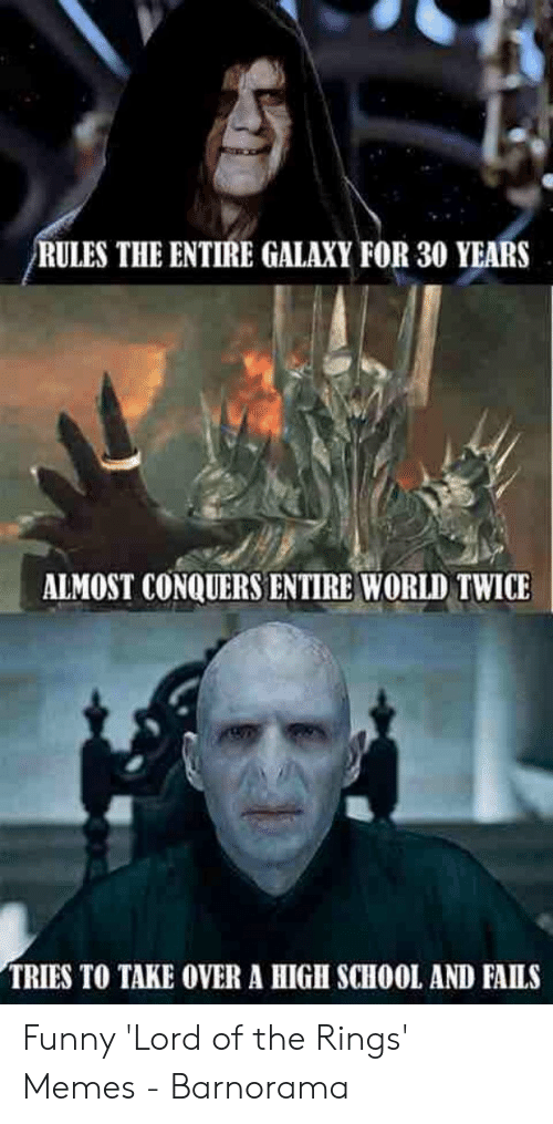 Funny Lord Of The Rings: RULES THE ENTIRE GALAXY FOR 30 YEARS  ALMOST CONQUERS ENTIRE WORLD TWICE  TRIES TO TAKE OVER A HIGH SCHOOL AND FAILS Funny 'Lord of the Rings' Memes - Barnorama