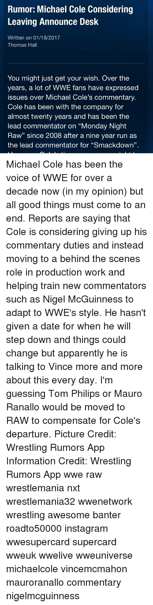 """michael cole: Rumor: Michael Cole Considering  Leaving Announce Desk  Written on 01/18/2017  Thomas Hall  You might just get your wish. Over the  years, a lot of WWE fans have expressed  issues over Michael Cole's commentary  Cole has been with the company for  almost twenty years and has been the  lead commentator on """"Monday Night  Raw"""" since 2008 after a nine year run as  the lead commentator for """"Smackdown"""". Michael Cole has been the voice of WWE for over a decade now (in my opinion) but all good things must come to an end. Reports are saying that Cole is considering giving up his commentary duties and instead moving to a behind the scenes role in production work and helping train new commentators such as Nigel McGuinness to adapt to WWE's style. He hasn't given a date for when he will step down and things could change but apparently he is talking to Vince more and more about this every day. I'm guessing Tom Philips or Mauro Ranallo would be moved to RAW to compensate for Cole's departure. Picture Credit: Wrestling Rumors App Information Credit: Wrestling Rumors App wwe raw wrestlemania nxt wrestlemania32 wwenetwork wrestling awesome banter roadto50000 instagram wwesupercard supercard wweuk wwelive wweuniverse michaelcole vincemcmahon mauroranallo commentary nigelmcguinness"""