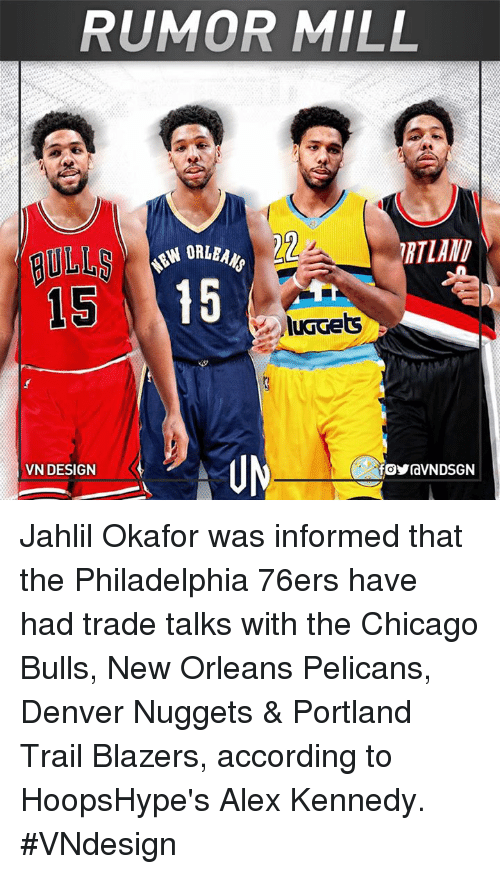 Philadelphia 76ers, Chicago Bulls, and Memes: RUMOR MILL  22  15 15  luGGets  VN DESIGN  foYraVNDSGN Jahlil Okafor was informed that the Philadelphia 76ers have had trade talks with the Chicago Bulls, New Orleans Pelicans, Denver Nuggets & Portland Trail Blazers, according to HoopsHype's Alex Kennedy.  #VNdesign