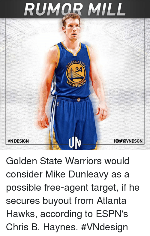 Atlanta Hawks, Espn, and Golden State Warriors: RUMOR MILL  34  ARRIO  VN DESIGN  fOYraVNDSGN Golden State Warriors would consider Mike Dunleavy as a possible free-agent target, if he secures buyout from Atlanta Hawks, according to ESPN's Chris B. Haynes.  #VNdesign
