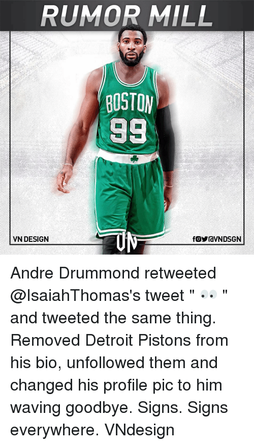 "andr: RUMOR MILL  BOSTON  98  VN DESIGN  fOYraVNDSGN Andre Drummond retweeted @IsaiahThomas's tweet "" 👀 "" and tweeted the same thing. Removed Detroit Pistons from his bio, unfollowed them and changed his profile pic to him waving goodbye. Signs. Signs everywhere. VNdesign"