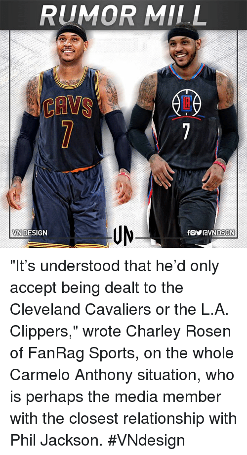 """Carmelo Anthony, Cleveland Cavaliers, and Memes: RUMOR MILL  DESIGN  VN """"It's understood that he'd only accept being dealt to the Cleveland Cavaliers or the L.A. Clippers,"""" wrote Charley Rosen of FanRag Sports, on the whole Carmelo Anthony situation, who is perhaps the media member with the closest relationship with Phil Jackson.  #VNdesign"""