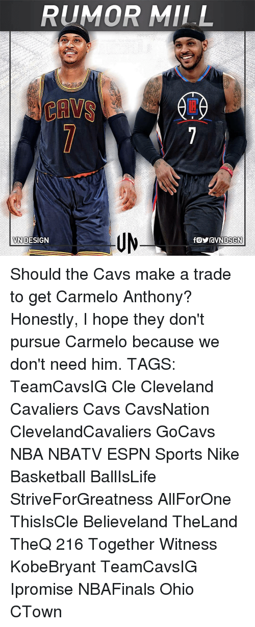 Basketball, Carmelo Anthony, and Cavs: RUMOR MILL  DESIGN  VN Should the Cavs make a trade to get Carmelo Anthony? Honestly, I hope they don't pursue Carmelo because we don't need him. TAGS: TeamCavsIG Cle Cleveland Cavaliers Cavs CavsNation ClevelandCavaliers GoCavs NBA NBATV ESPN Sports Nike Basketball BallIsLife StriveForGreatness AllForOne ThisIsCle Believeland TheLand TheQ 216 Together Witness KobeBryant TeamCavsIG Ipromise NBAFinals Ohio CTown