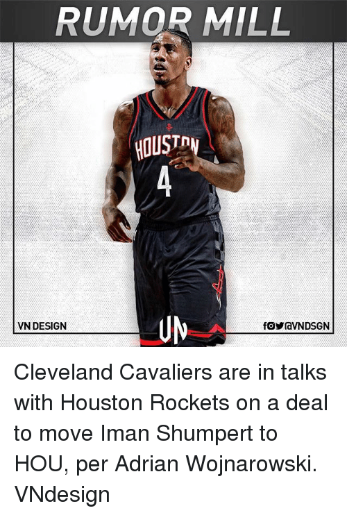 Houston Rockets: RUMOR MILL  HOUST  UM  VN DESIGN Cleveland Cavaliers are in talks with Houston Rockets on a deal to move Iman Shumpert to HOU, per Adrian Wojnarowski. VNdesign