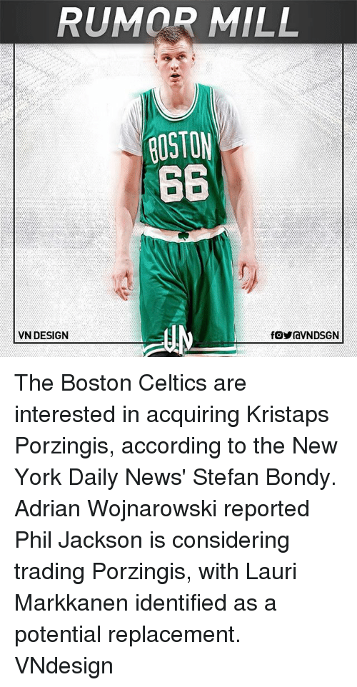 Boston Celtics: RUMOR MILL  ROSTON  66  VN DESIGN The Boston Celtics are interested in acquiring Kristaps Porzingis, according to the New York Daily News' Stefan Bondy. Adrian Wojnarowski reported Phil Jackson is considering trading Porzingis, with Lauri Markkanen identified as a potential replacement. VNdesign